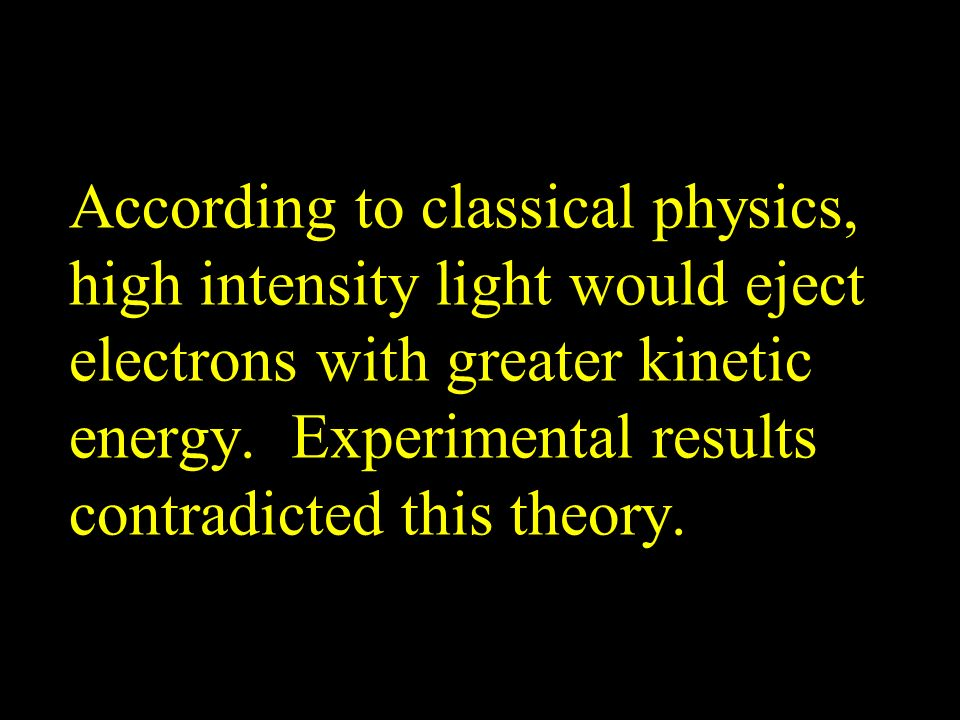 According to classical physics, high intensity light would eject electrons with greater kinetic energy.