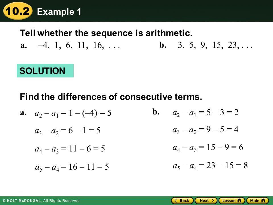Example 1 Tell whether the sequence is arithmetic. a. –4, 1, 6, 11, 16, . . . b. 3, 5, 9, 15, 23, . . .