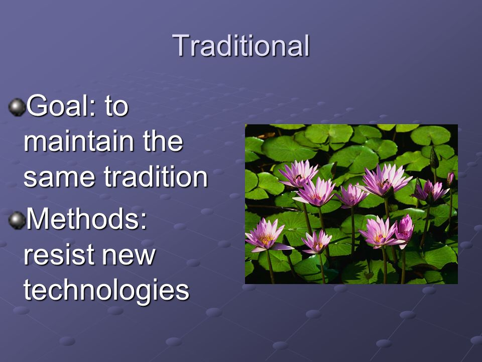 Traditional Goal: to maintain the same tradition Methods: resist new technologies