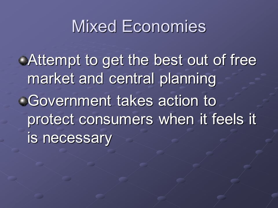 Mixed Economies Attempt to get the best out of free market and central planning.
