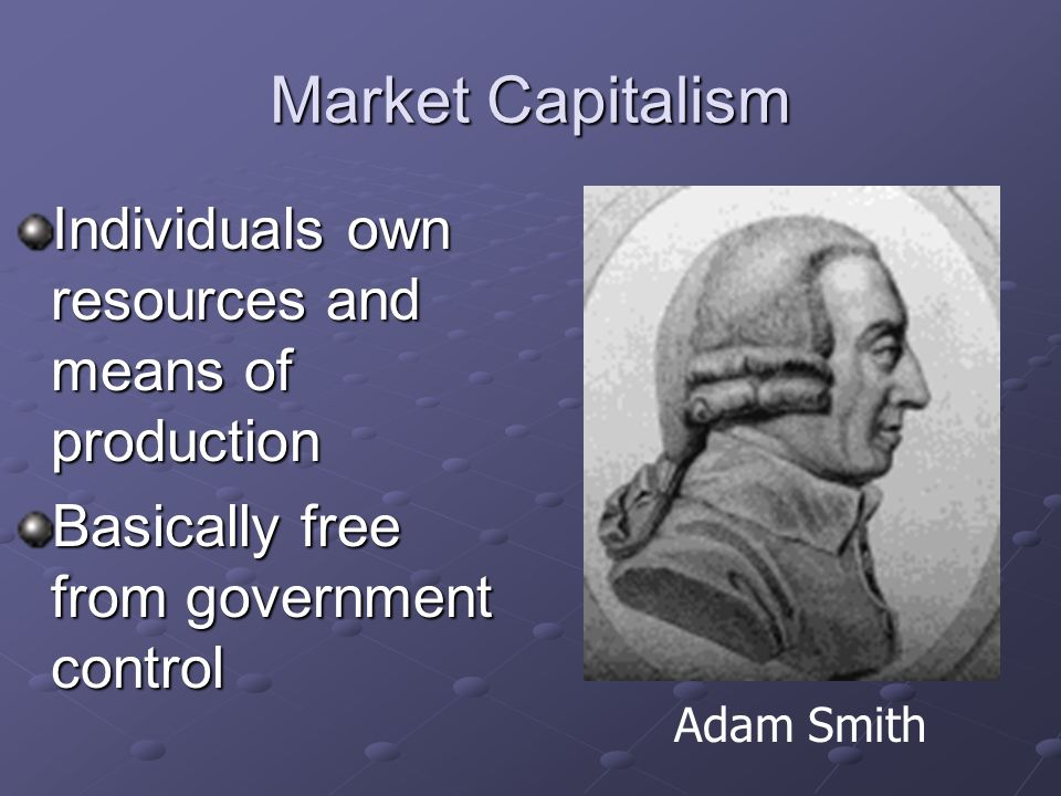 Market Capitalism Individuals own resources and means of production