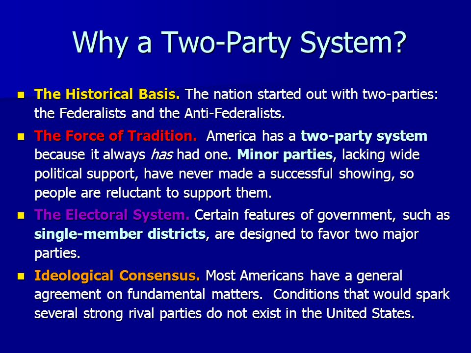 Why a Two-Party System The Historical Basis. The nation started out with two-parties: the Federalists and the Anti-Federalists.