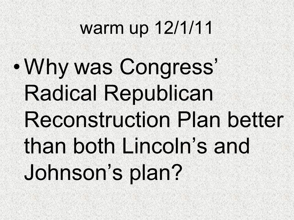 warm up 12/1/11 Why was Congress' Radical Republican Reconstruction Plan better than both Lincoln's and Johnson's plan