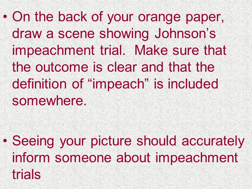 On the back of your orange paper, draw a scene showing Johnson's impeachment trial. Make sure that the outcome is clear and that the definition of impeach is included somewhere.