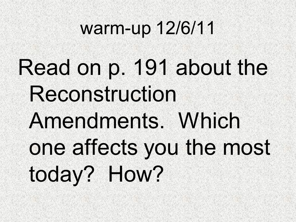 warm-up 12/6/11 Read on p. 191 about the Reconstruction Amendments.