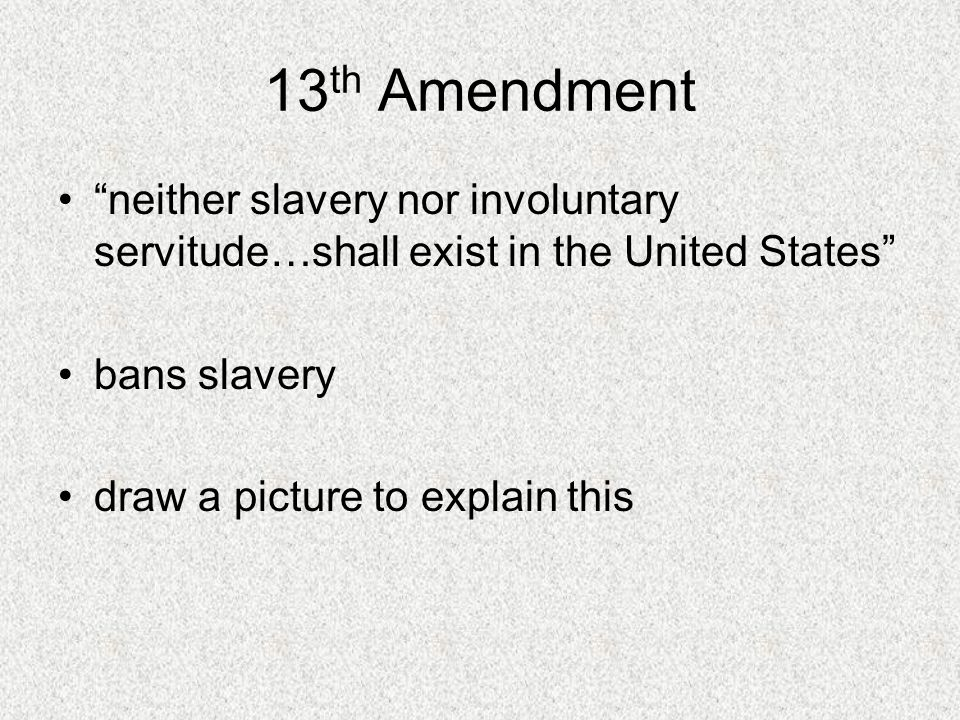 13th Amendment neither slavery nor involuntary servitude…shall exist in the United States bans slavery.