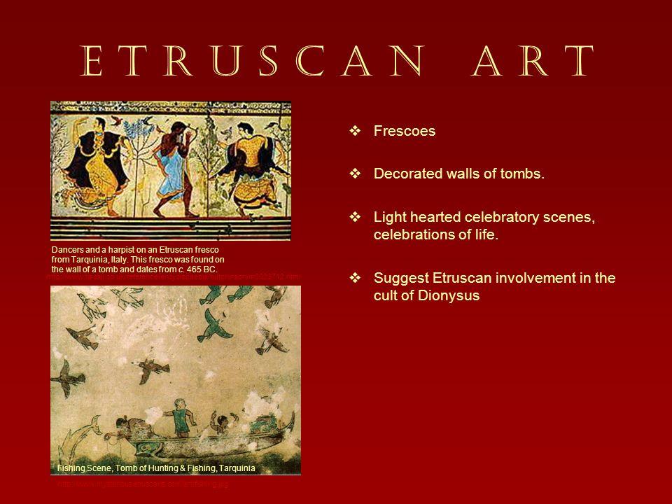 E T R U S C A N A R T Frescoes Decorated walls of tombs.
