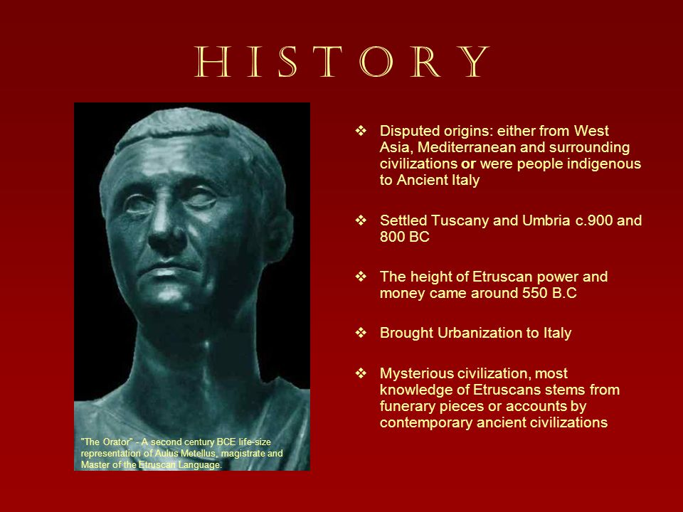 H I S T O R Y Disputed origins: either from West Asia, Mediterranean and surrounding civilizations or were people indigenous to Ancient Italy.
