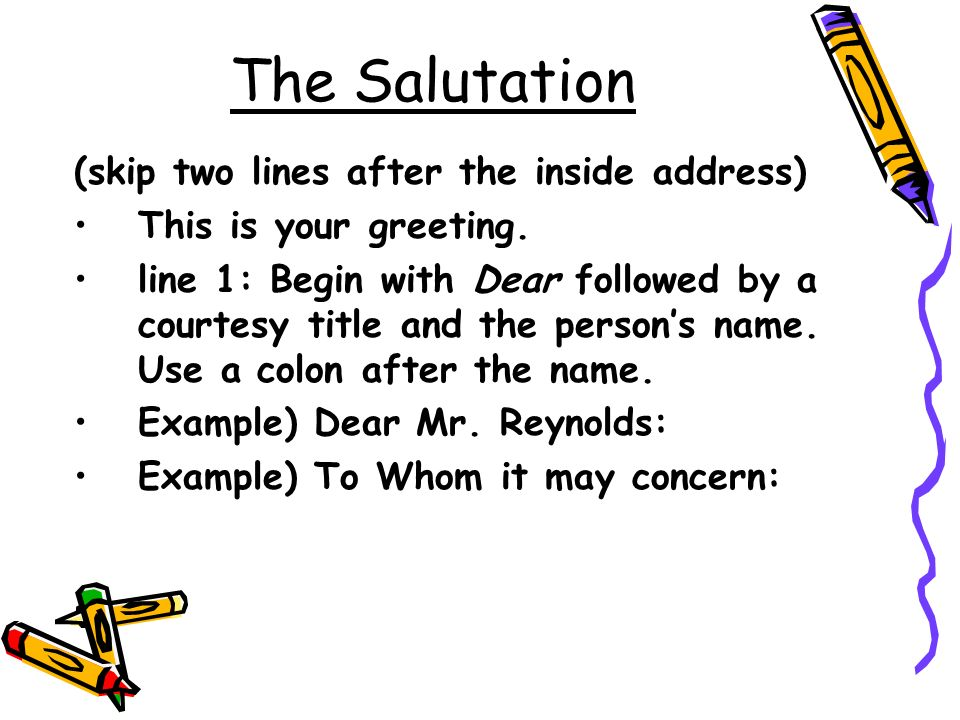 The Salutation (skip two lines after the inside address)