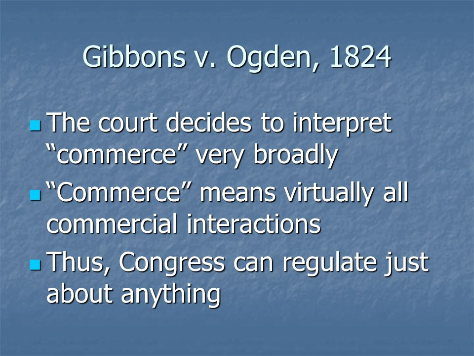 Gibbons v. Ogden, 1824 The court decides to interpret commerce very broadly. Commerce means virtually all commercial interactions.