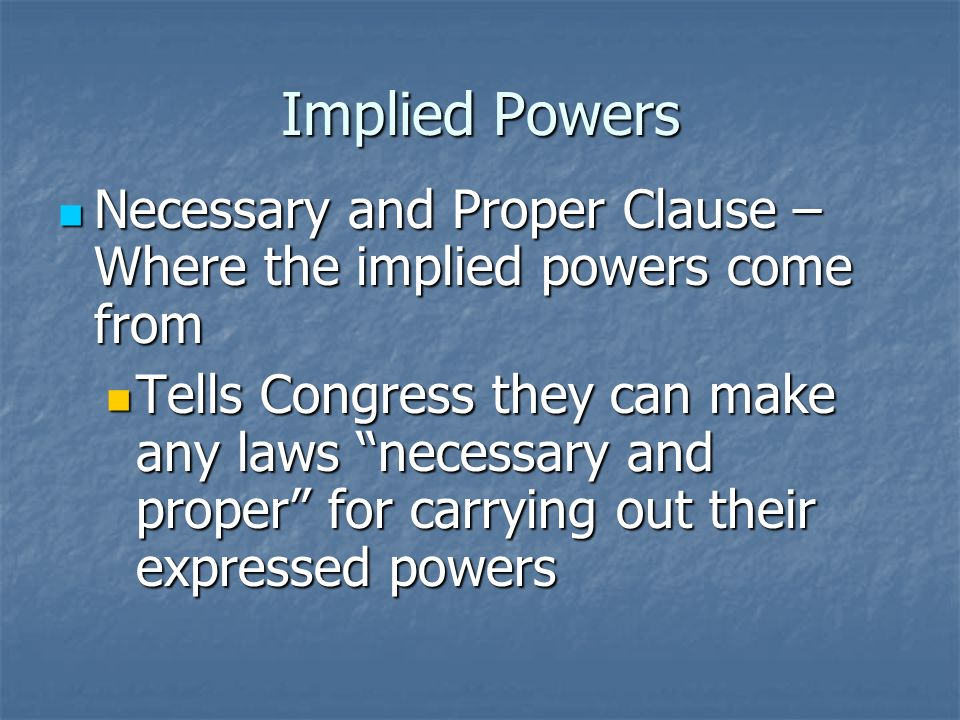 Implied Powers Necessary and Proper Clause – Where the implied powers come from.