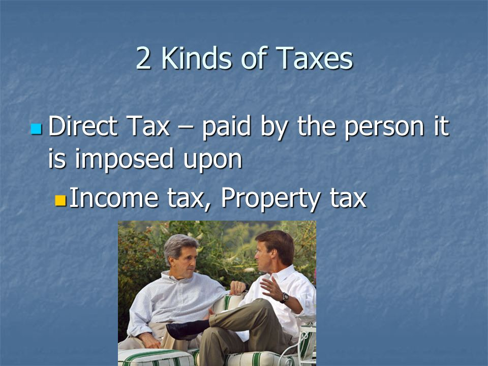 2 Kinds of Taxes Direct Tax – paid by the person it is imposed upon