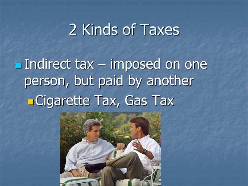 2 Kinds of Taxes Indirect tax – imposed on one person, but paid by another Cigarette Tax, Gas Tax