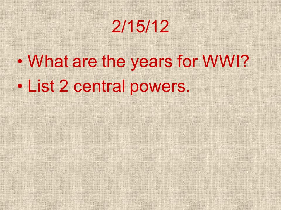 2/15/12 What are the years for WWI List 2 central powers.