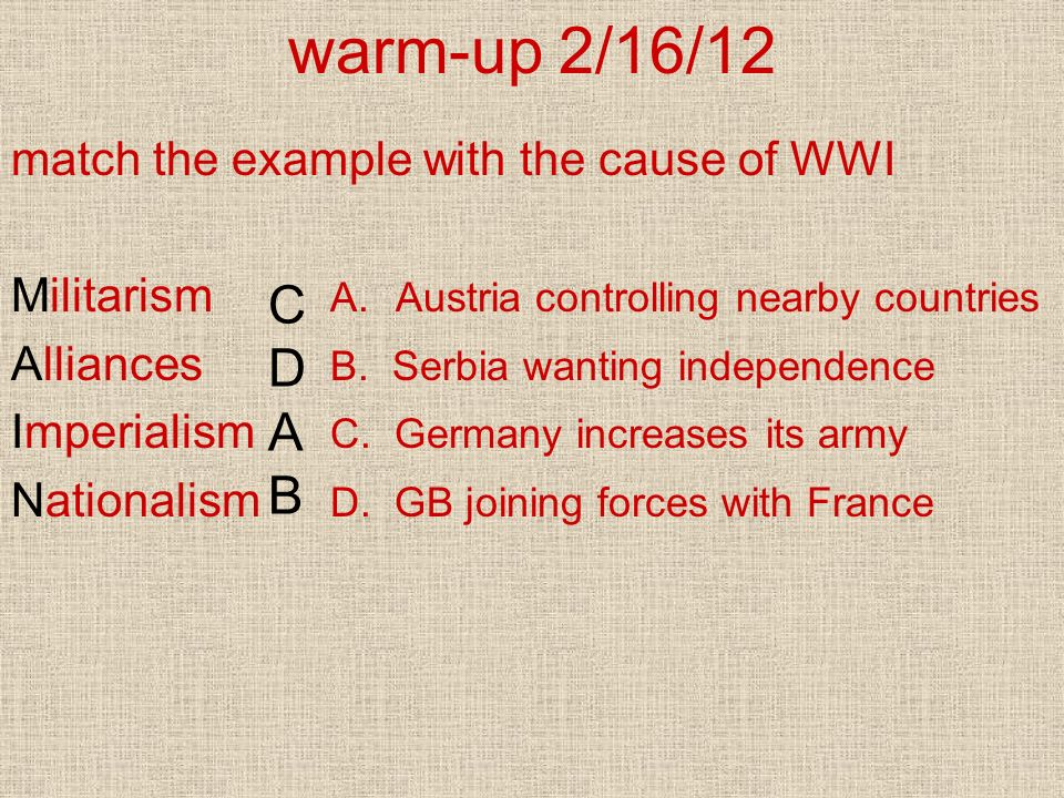 warm-up 2/16/12 C D A B match the example with the cause of WWI
