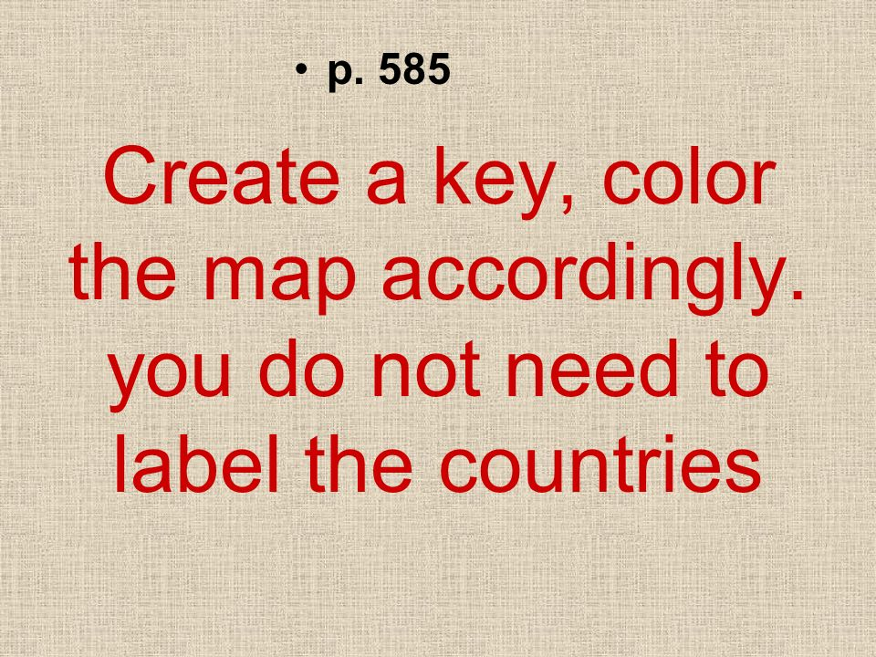 p. 585 Create a key, color the map accordingly. you do not need to label the countries