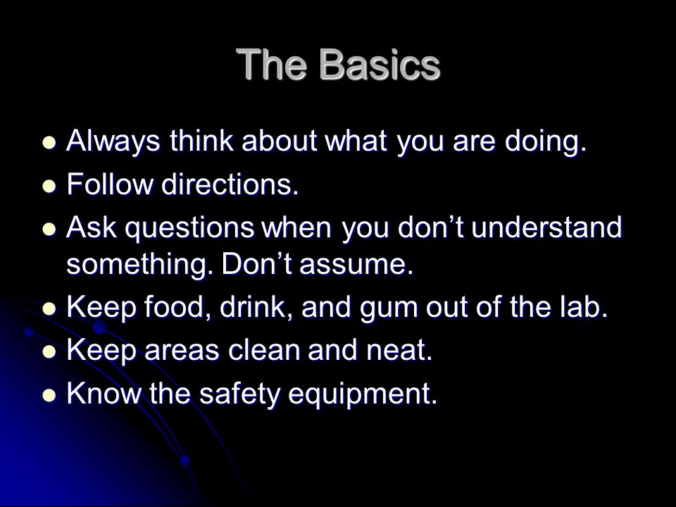 The Basics Always think about what you are doing. Follow directions.