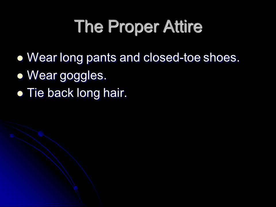 The Proper Attire Wear long pants and closed-toe shoes. Wear goggles.