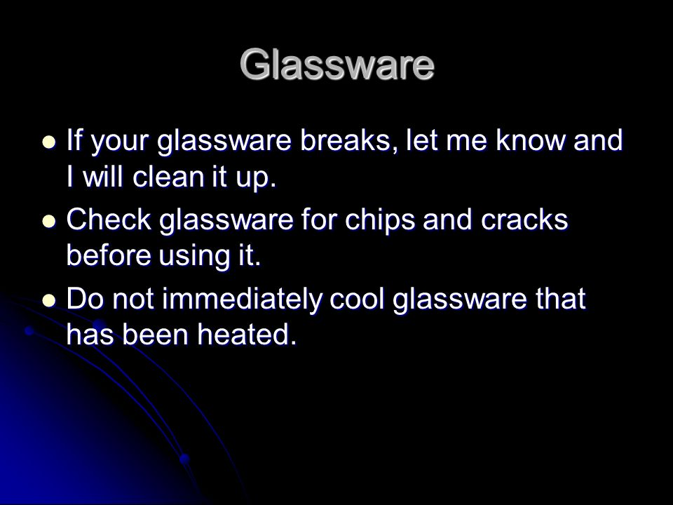 Glassware If your glassware breaks, let me know and I will clean it up. Check glassware for chips and cracks before using it.
