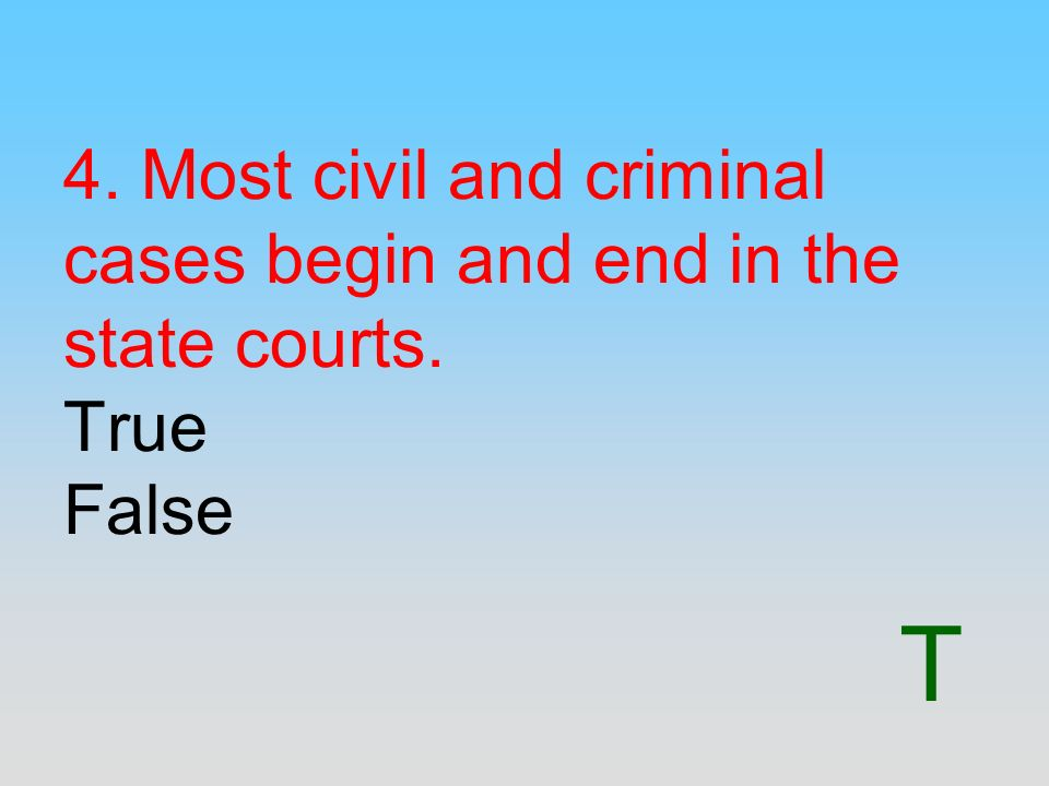 4. Most civil and criminal cases begin and end in the state courts