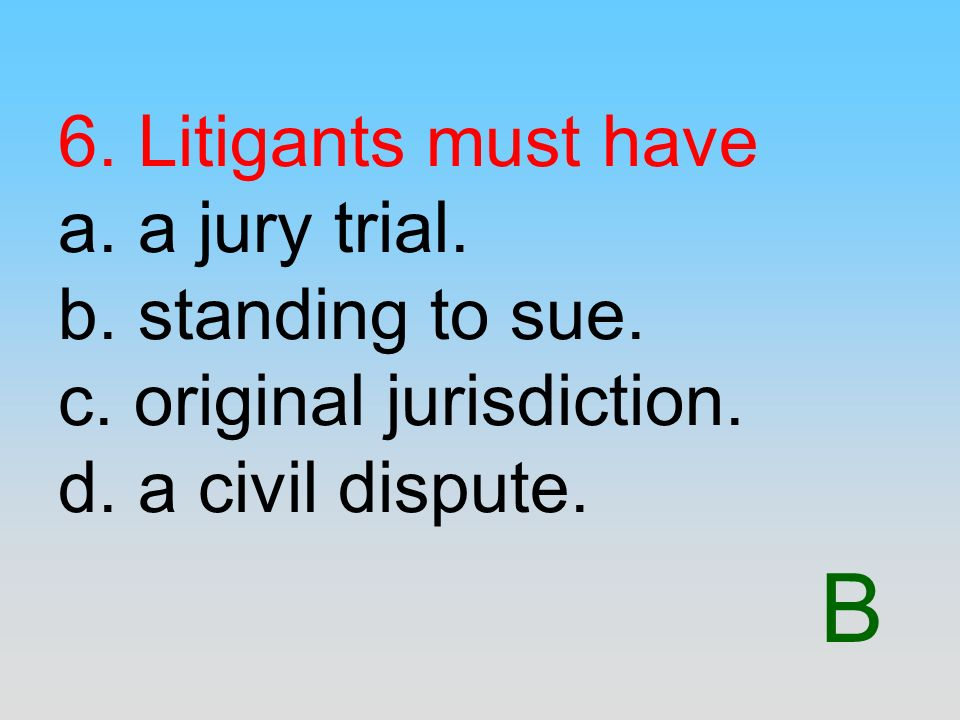 6. Litigants must have a. a jury trial. b. standing to sue. c