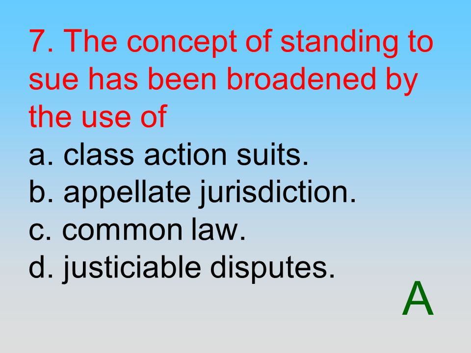 7. The concept of standing to sue has been broadened by the use of a