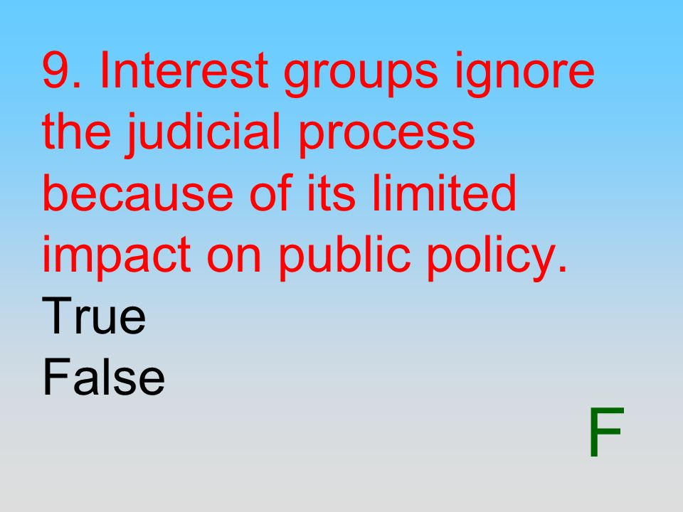 9. Interest groups ignore the judicial process because of its limited impact on public policy. True False