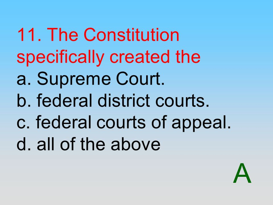 11. The Constitution specifically created the a. Supreme Court. b