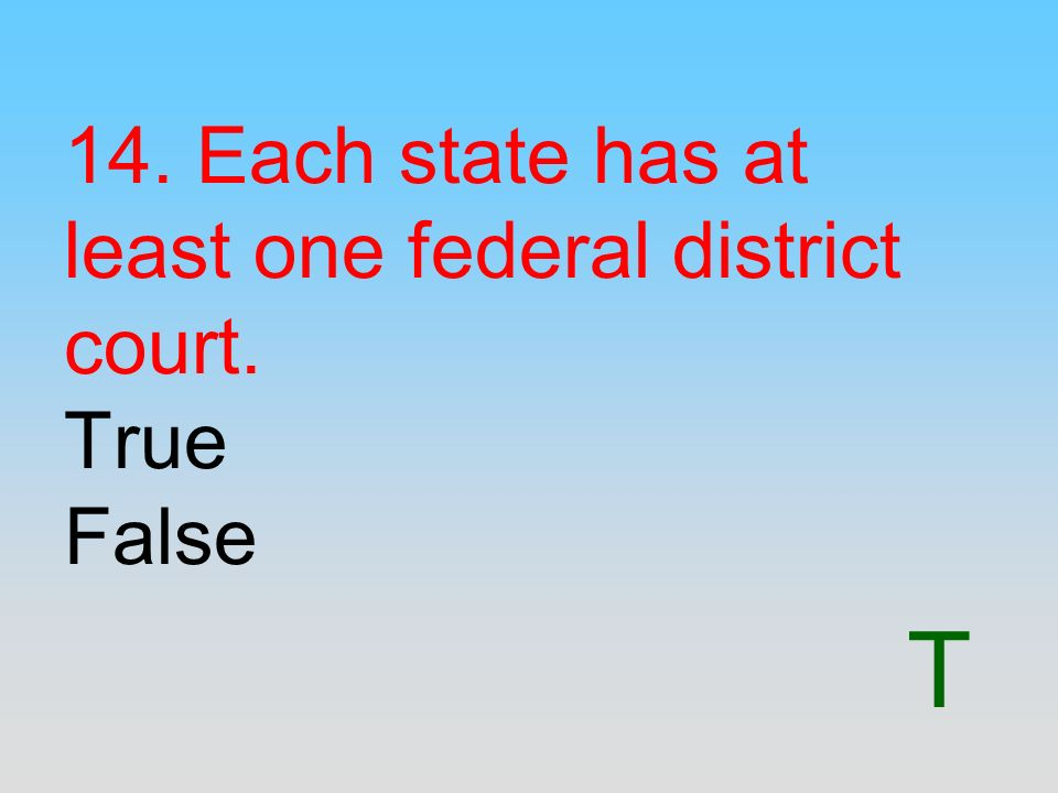 14. Each state has at least one federal district court. True False