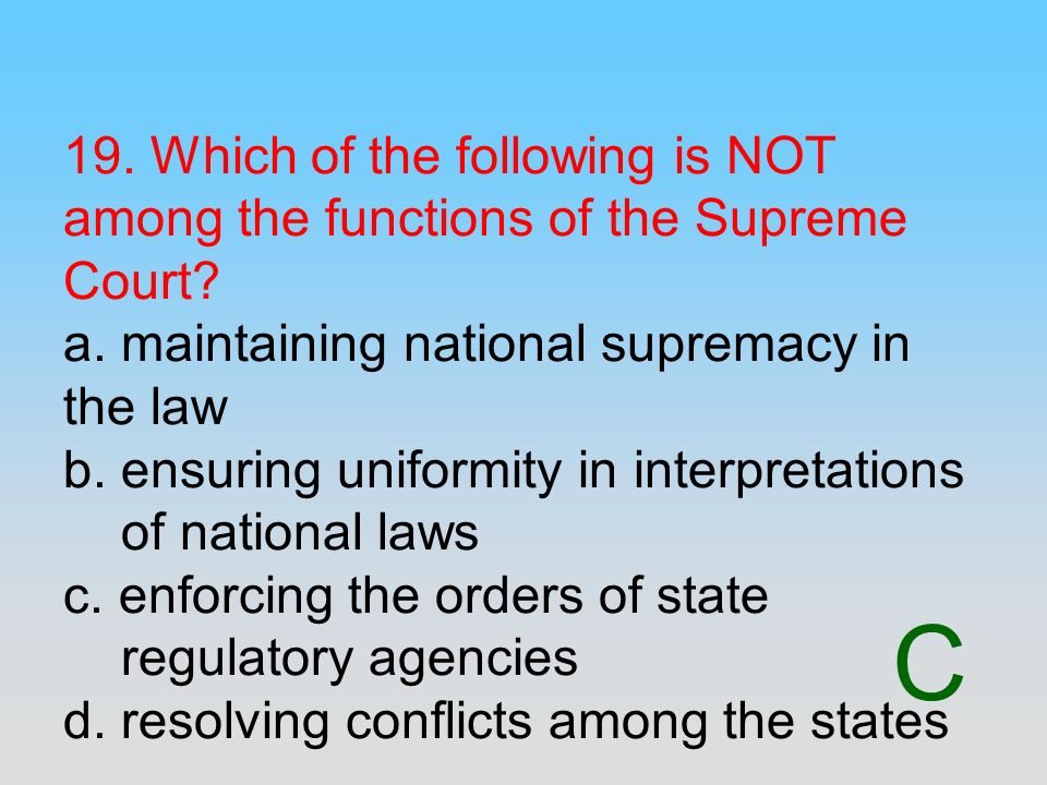 19. Which of the following is NOT among the functions of the Supreme Court a. maintaining national supremacy in the law b. ensuring uniformity in interpretations of national laws c. enforcing the orders of state regulatory agencies d. resolving conflicts among the states