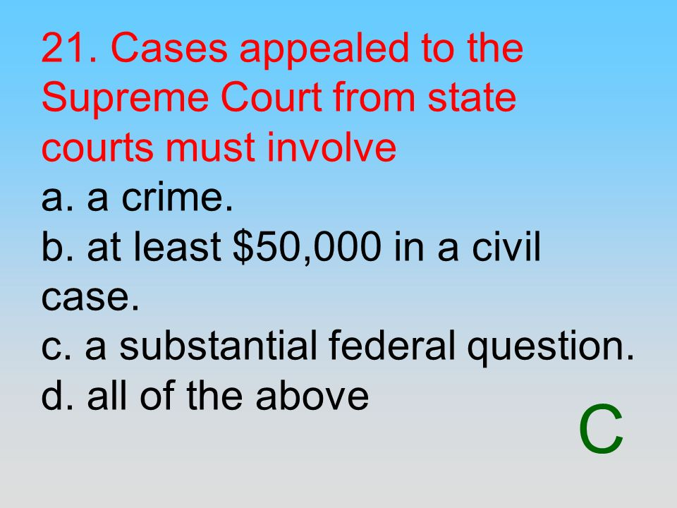 21. Cases appealed to the Supreme Court from state courts must involve a. a crime. b. at least $50,000 in a civil case. c. a substantial federal question. d. all of the above