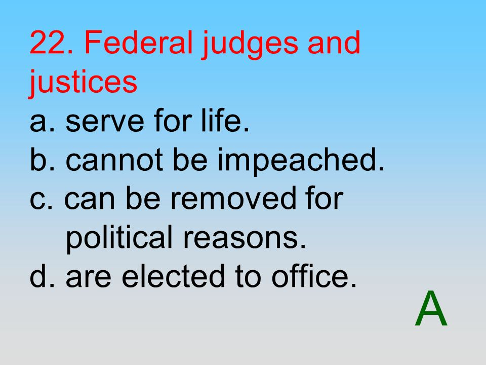 22. Federal judges and justices a. serve for life. b