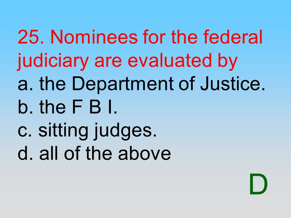 25. Nominees for the federal judiciary are evaluated by a