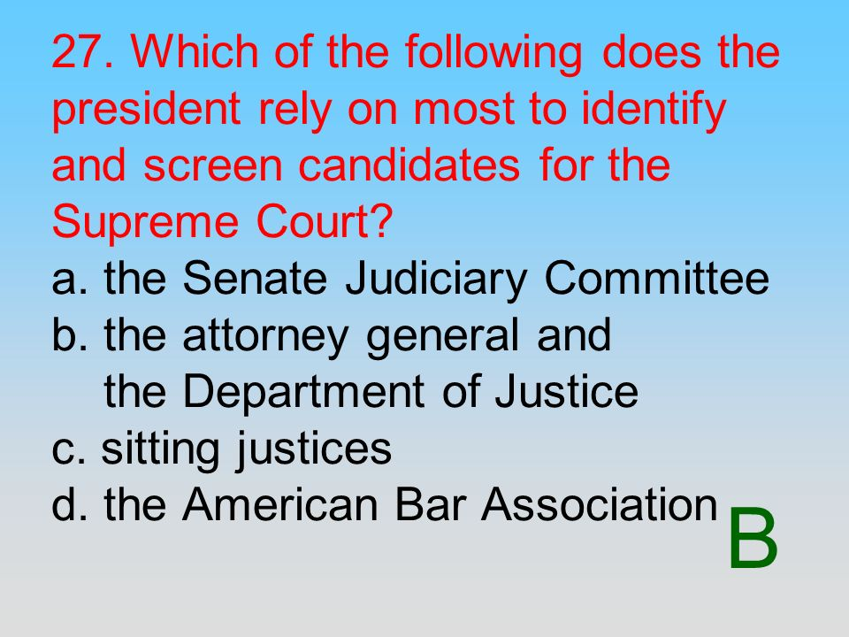 27. Which of the following does the president rely on most to identify and screen candidates for the Supreme Court a. the Senate Judiciary Committee b. the attorney general and the Department of Justice c. sitting justices d. the American Bar Association