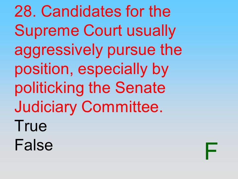28. Candidates for the Supreme Court usually aggressively pursue the position, especially by politicking the Senate Judiciary Committee. True False