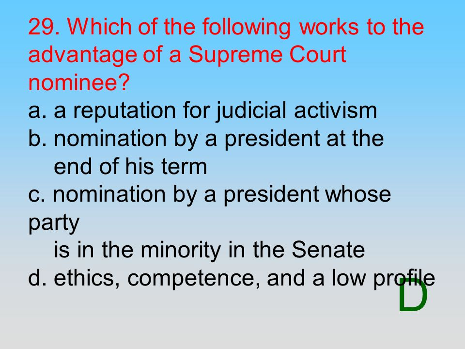 29. Which of the following works to the advantage of a Supreme Court nominee a. a reputation for judicial activism b. nomination by a president at the end of his term c. nomination by a president whose party is in the minority in the Senate d. ethics, competence, and a low profile