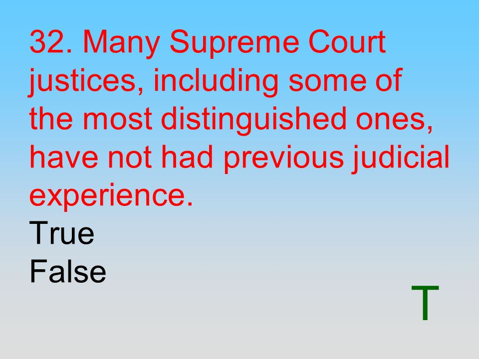 32. Many Supreme Court justices, including some of the most distinguished ones, have not had previous judicial experience. True False