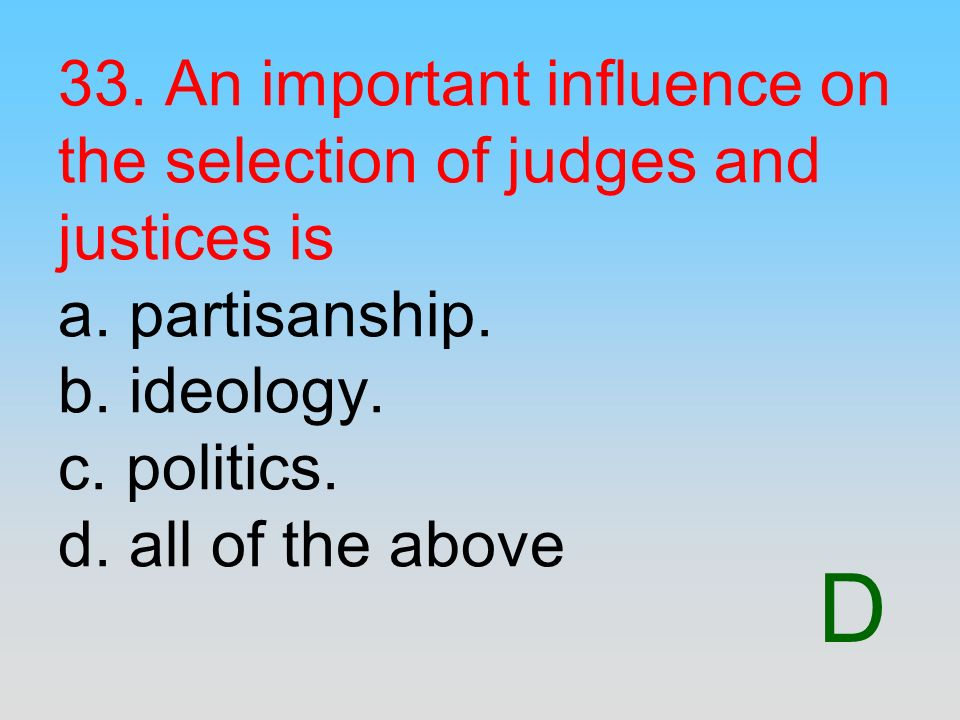 33. An important influence on the selection of judges and justices is a. partisanship. b. ideology. c. politics. d. all of the above