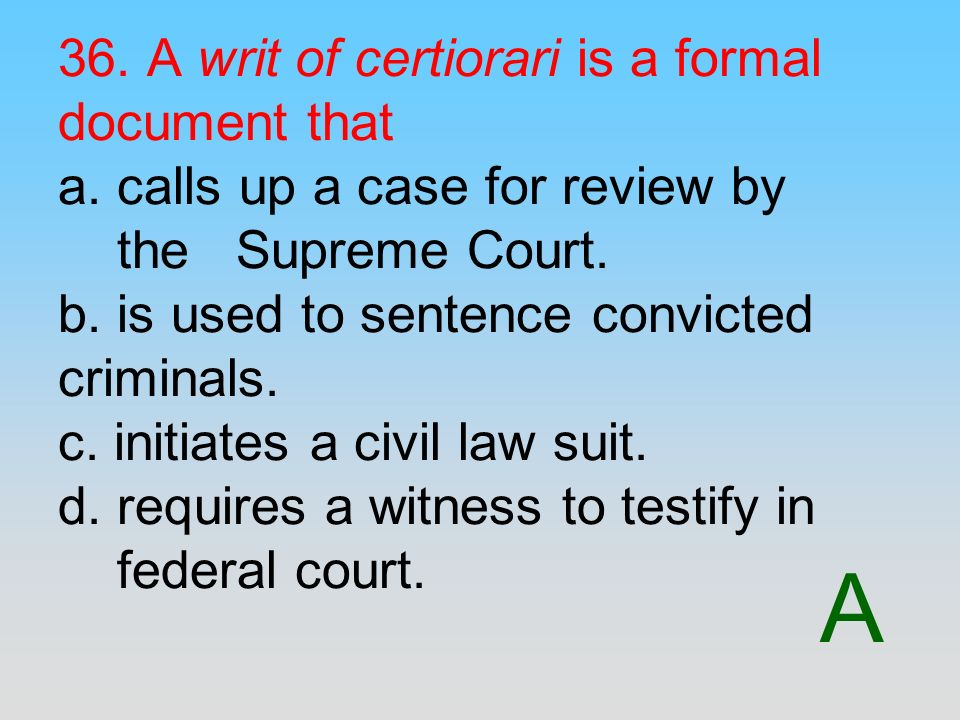 36. A writ of certiorari is a formal document that a