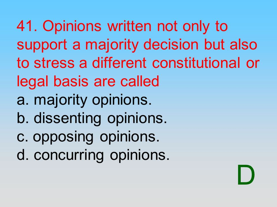 41. Opinions written not only to support a majority decision but also to stress a different constitutional or legal basis are called a. majority opinions. b. dissenting opinions. c. opposing opinions. d. concurring opinions.