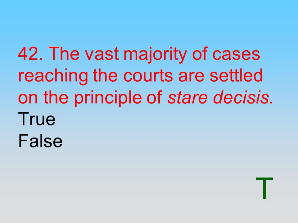 42. The vast majority of cases reaching the courts are settled on the principle of stare decisis. True False