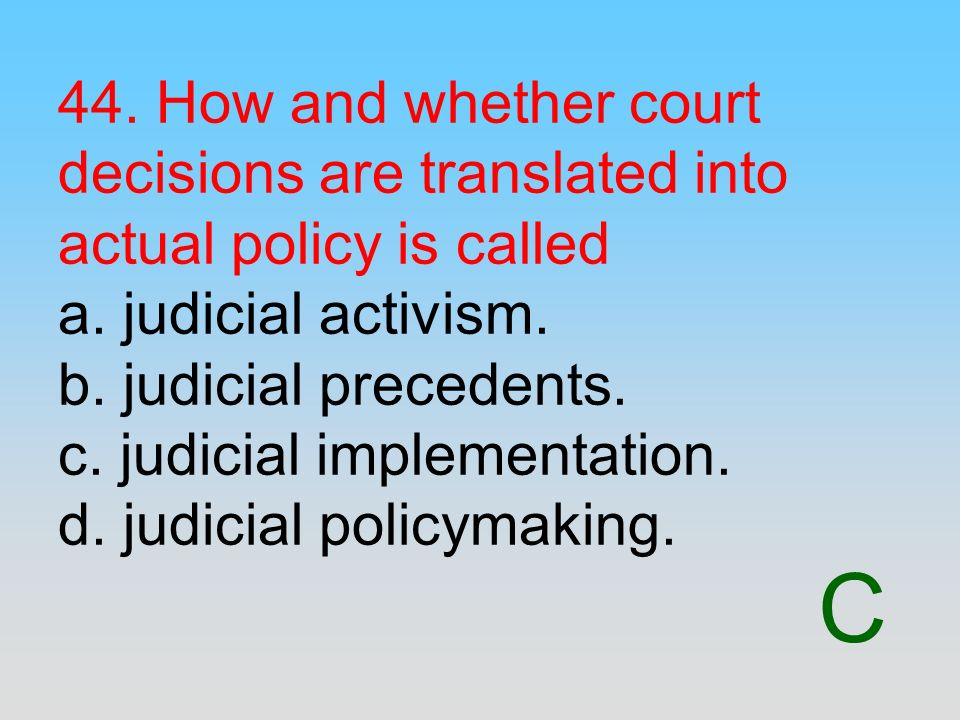 44. How and whether court decisions are translated into actual policy is called a. judicial activism. b. judicial precedents. c. judicial implementation. d. judicial policymaking.