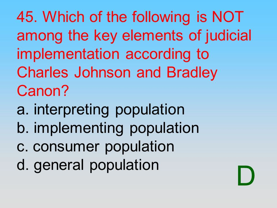 45. Which of the following is NOT among the key elements of judicial implementation according to Charles Johnson and Bradley Canon a. interpreting population b. implementing population c. consumer population d. general population