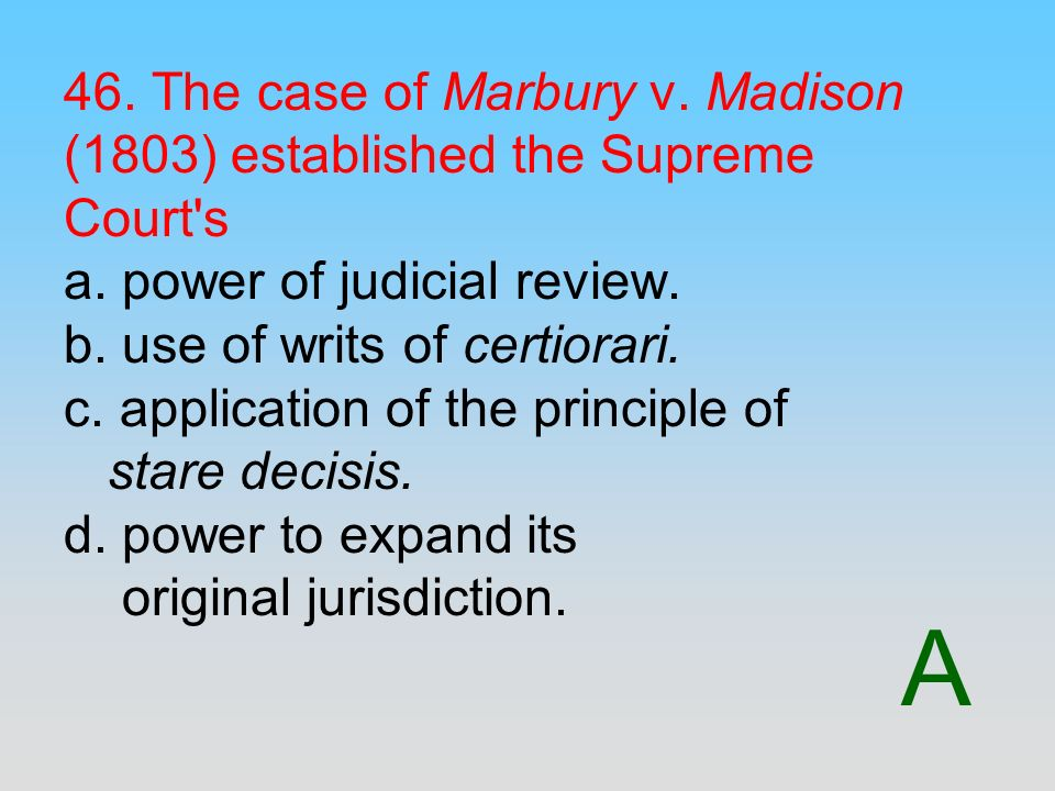 46. The case of Marbury v. Madison (1803) established the Supreme Court s a. power of judicial review. b. use of writs of certiorari. c. application of the principle of stare decisis. d. power to expand its original jurisdiction.