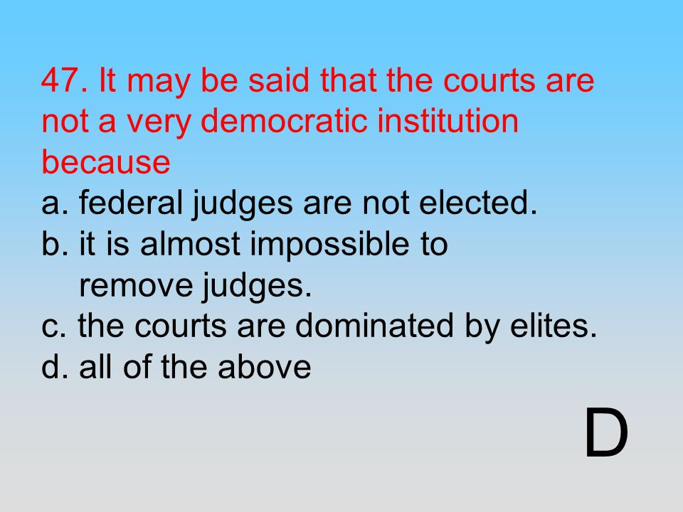 47. It may be said that the courts are not a very democratic institution because a. federal judges are not elected. b. it is almost impossible to remove judges. c. the courts are dominated by elites. d. all of the above