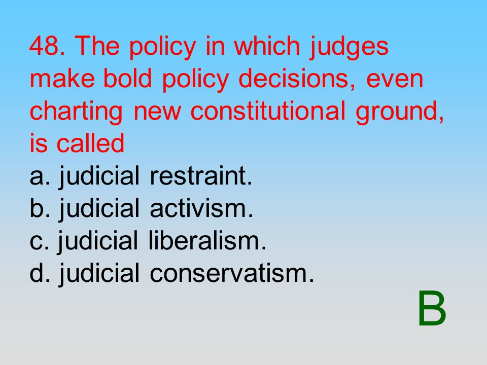 48. The policy in which judges make bold policy decisions, even charting new constitutional ground, is called a. judicial restraint. b. judicial activism. c. judicial liberalism. d. judicial conservatism.