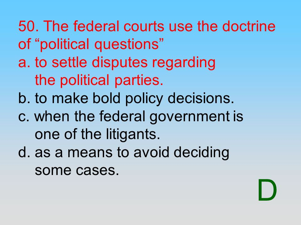 50. The federal courts use the doctrine of political questions a