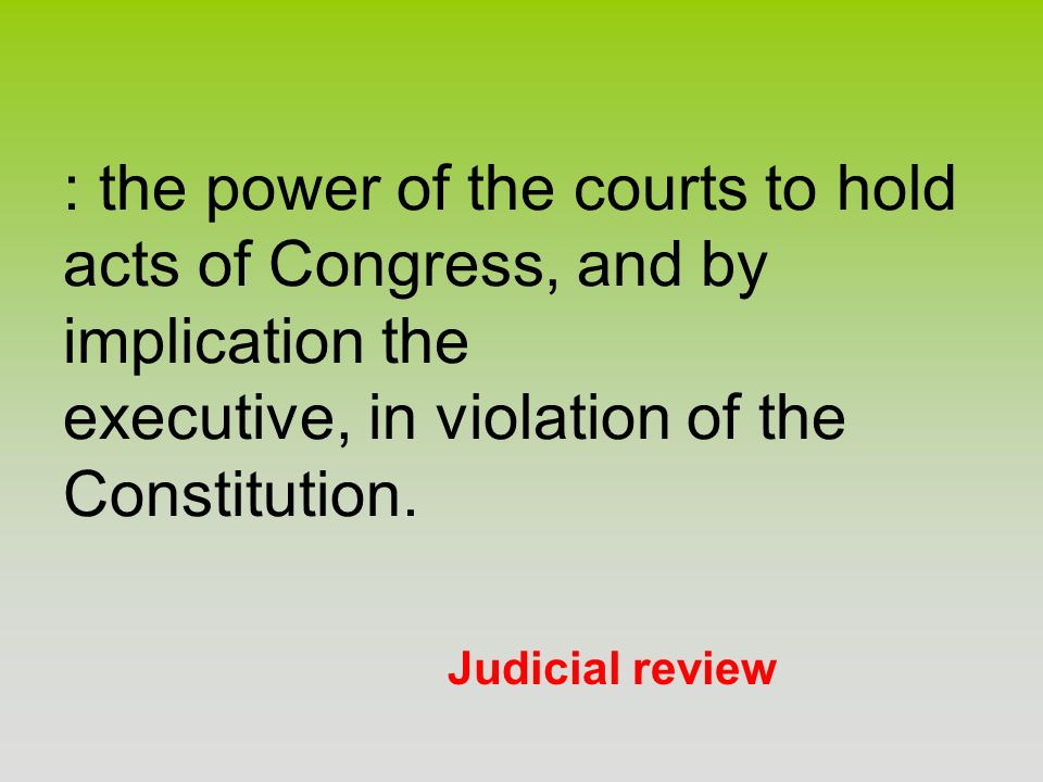 : the power of the courts to hold acts of Congress, and by implication the executive, in violation of the Constitution.