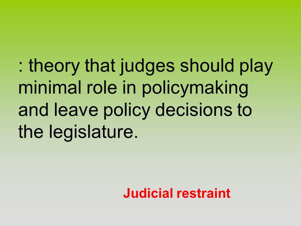 : theory that judges should play minimal role in policymaking and leave policy decisions to the legislature.