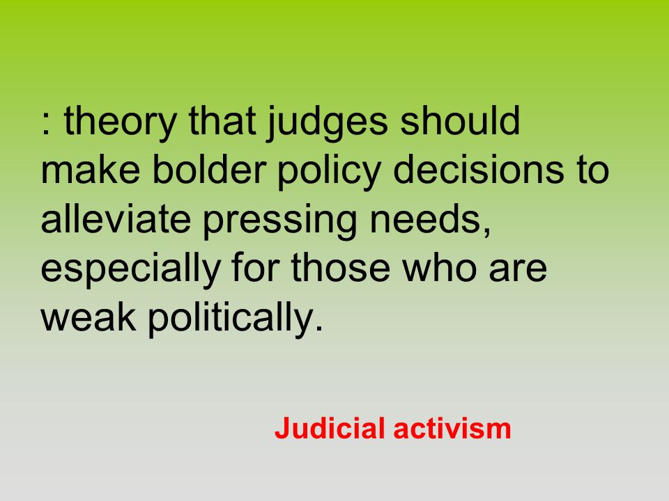 : theory that judges should make bolder policy decisions to alleviate pressing needs, especially for those who are weak politically.